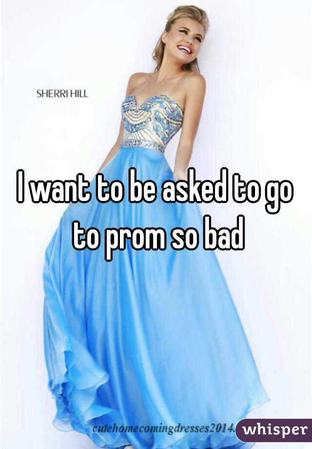 I want to be asked to go to prom so bad