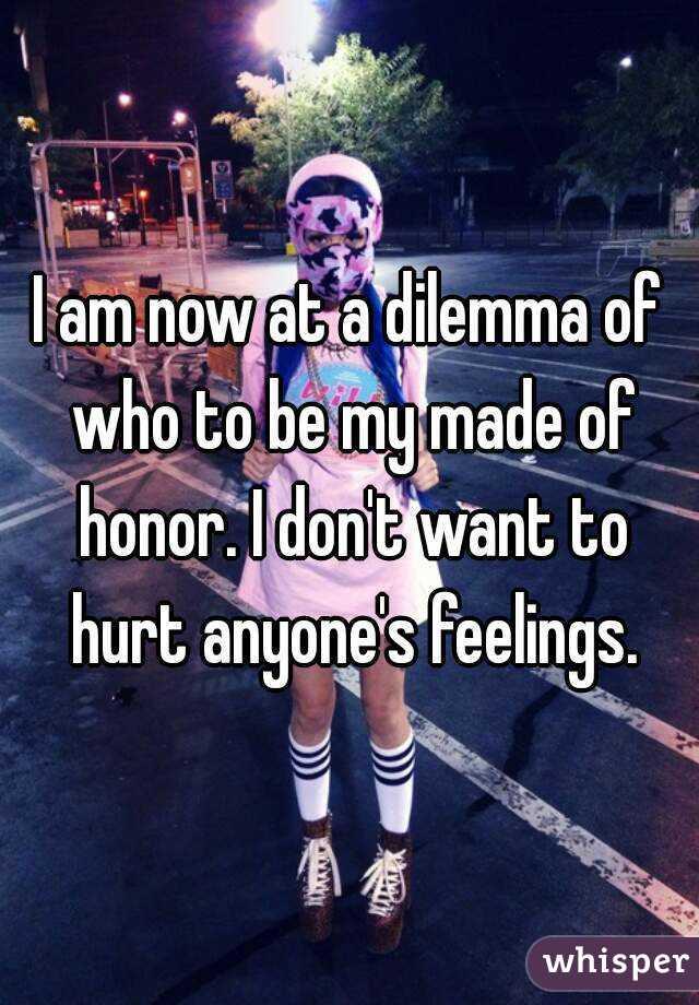 I am now at a dilemma of who to be my made of honor. I don't want to hurt anyone's feelings.