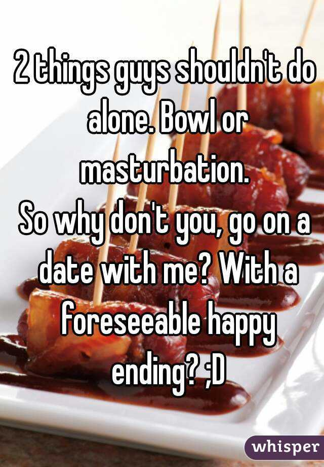2 things guys shouldn't do alone. Bowl or masturbation.  So why don't you, go on a date with me? With a foreseeable happy ending? ;D