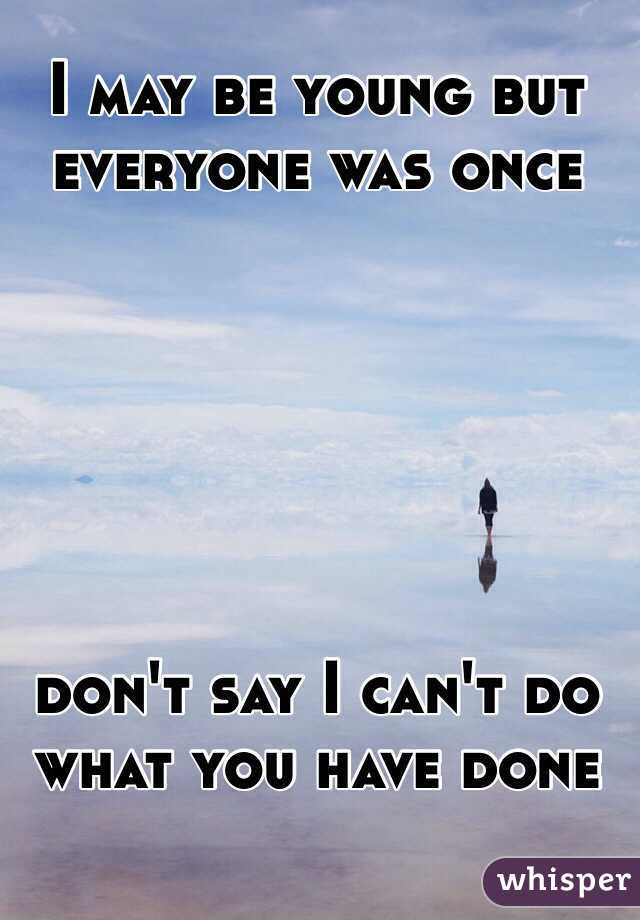 I may be young but everyone was once        don't say I can't do what you have done