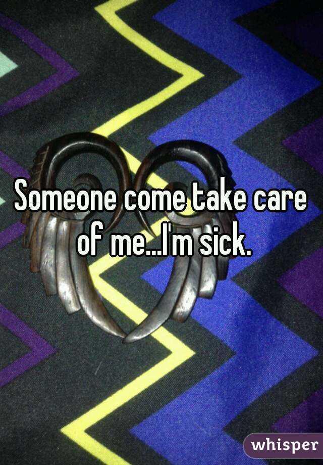 Someone come take care of me...I'm sick.