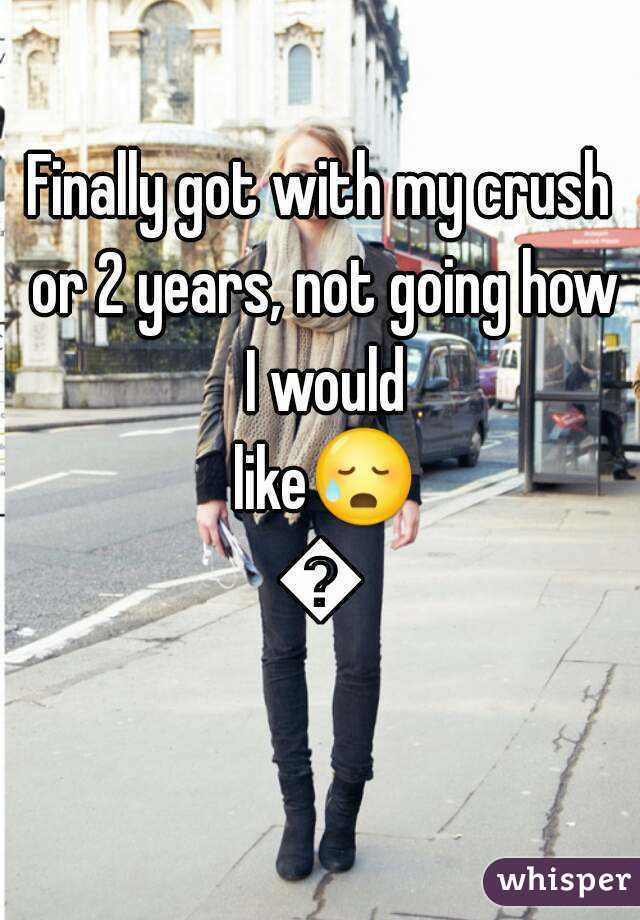 Finally got with my crush or 2 years, not going how I would like😥😥