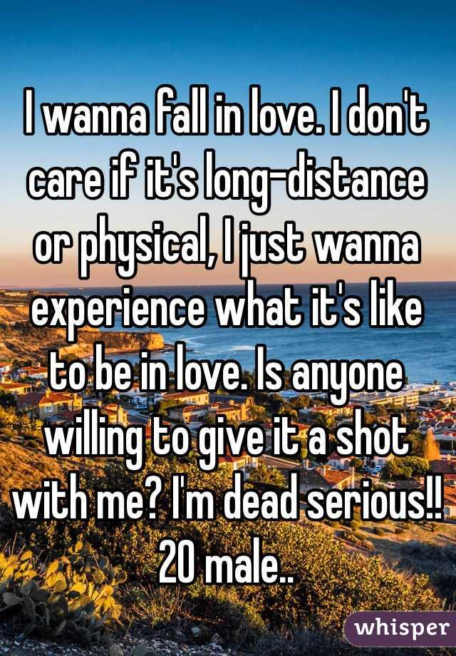 I wanna fall in love. I don't care if it's long-distance or physical, I just wanna experience what it's like to be in love. Is anyone willing to give it a shot with me? I'm dead serious!! 20 male..