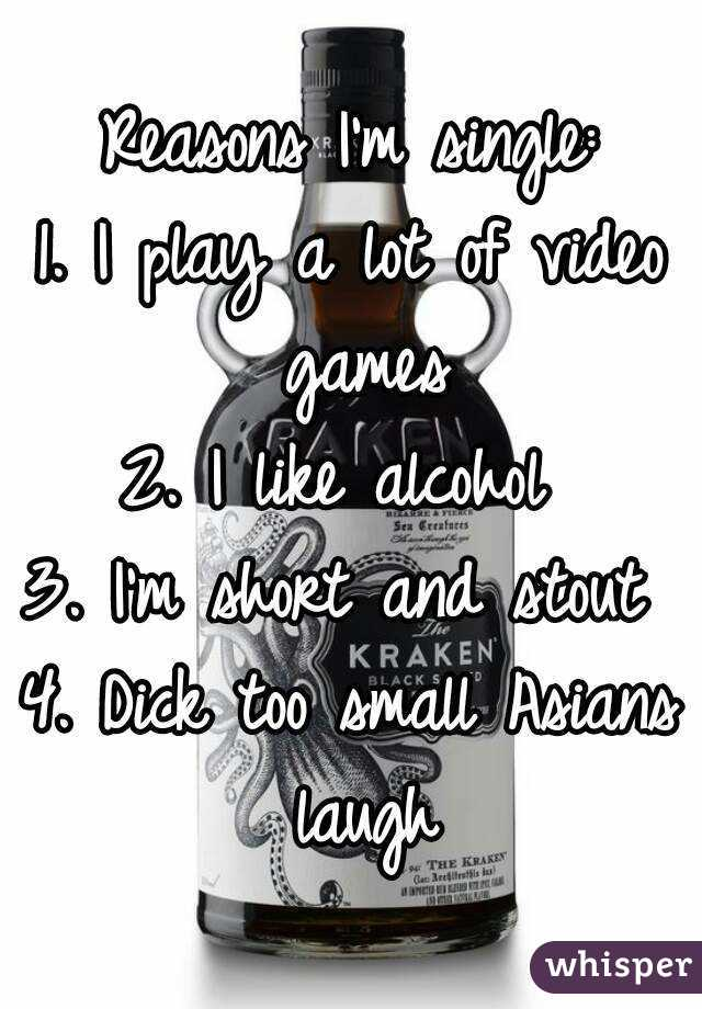 Reasons I'm single: 1. I play a lot of video games 2. I like alcohol  3. I'm short and stout  4. Dick too small Asians laugh