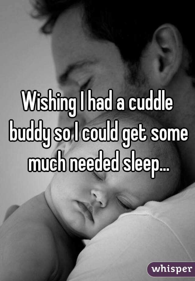 Wishing I had a cuddle buddy so I could get some much needed sleep...