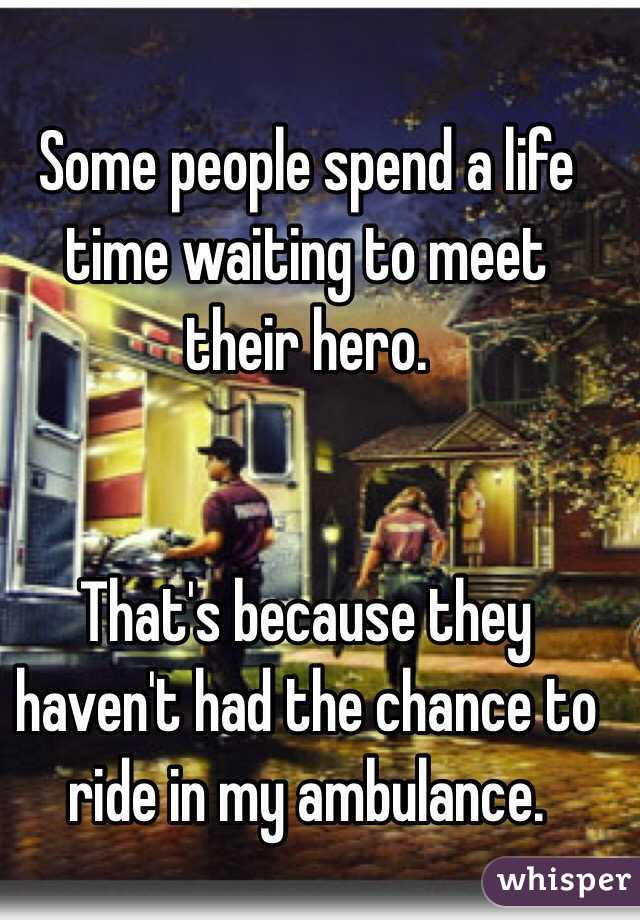 Some people spend a life time waiting to meet their hero.    That's because they haven't had the chance to ride in my ambulance.