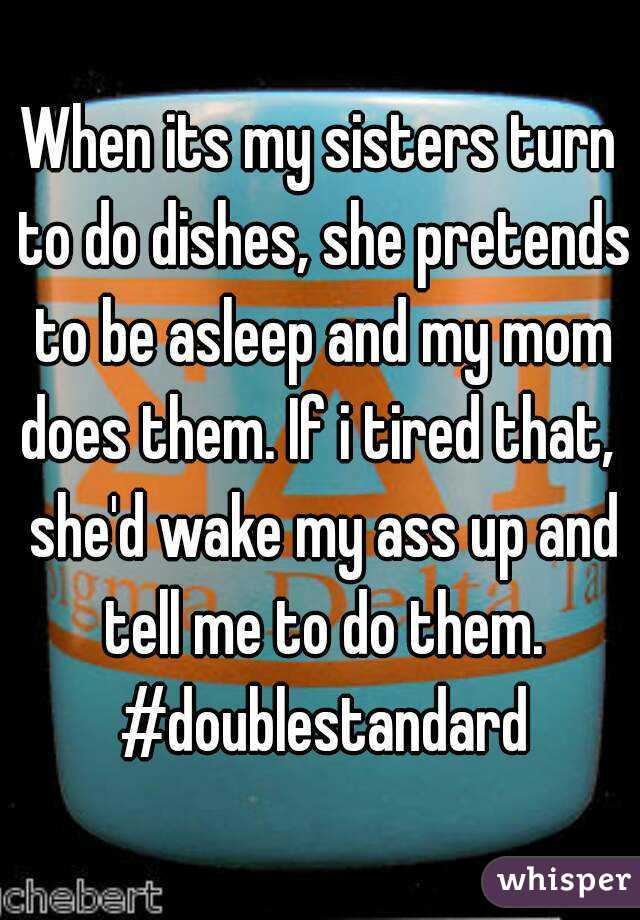 When its my sisters turn to do dishes, she pretends to be asleep and my mom does them. If i tired that,  she'd wake my ass up and tell me to do them. #doublestandard