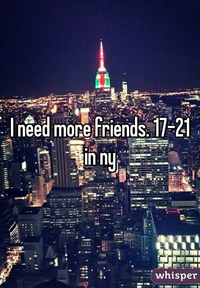 I need more friends. 17-21 in ny