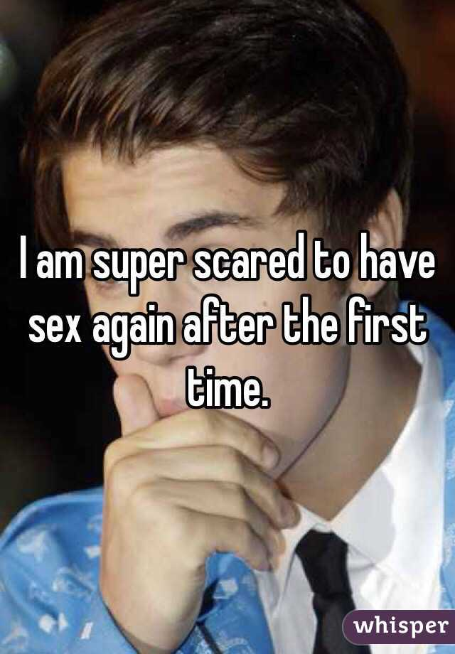 I am super scared to have sex again after the first time.