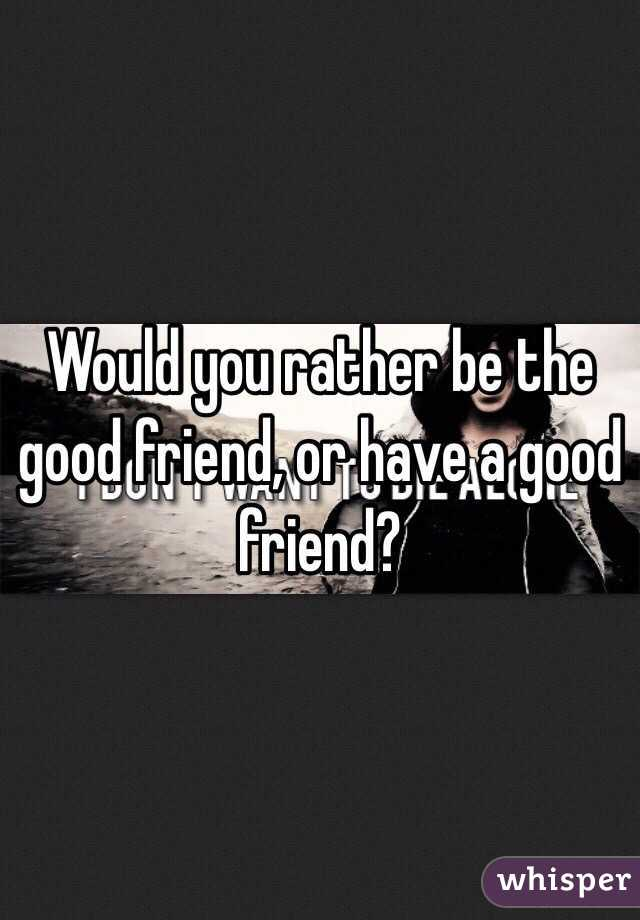 Would you rather be the good friend, or have a good friend?