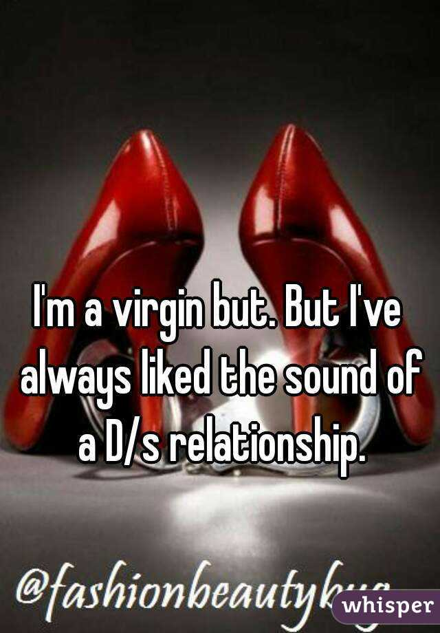 I'm a virgin but. But I've always liked the sound of a D/s relationship.