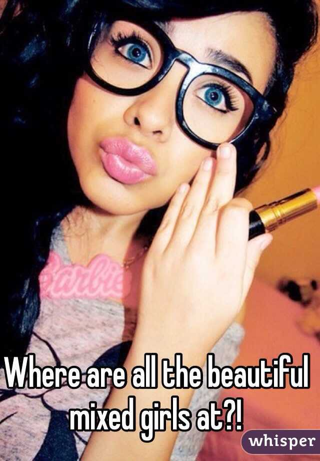 Where are all the beautiful mixed girls at?!