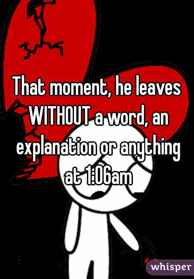 That moment, he leaves WITHOUT a word, an explanation or anything at 1:06am
