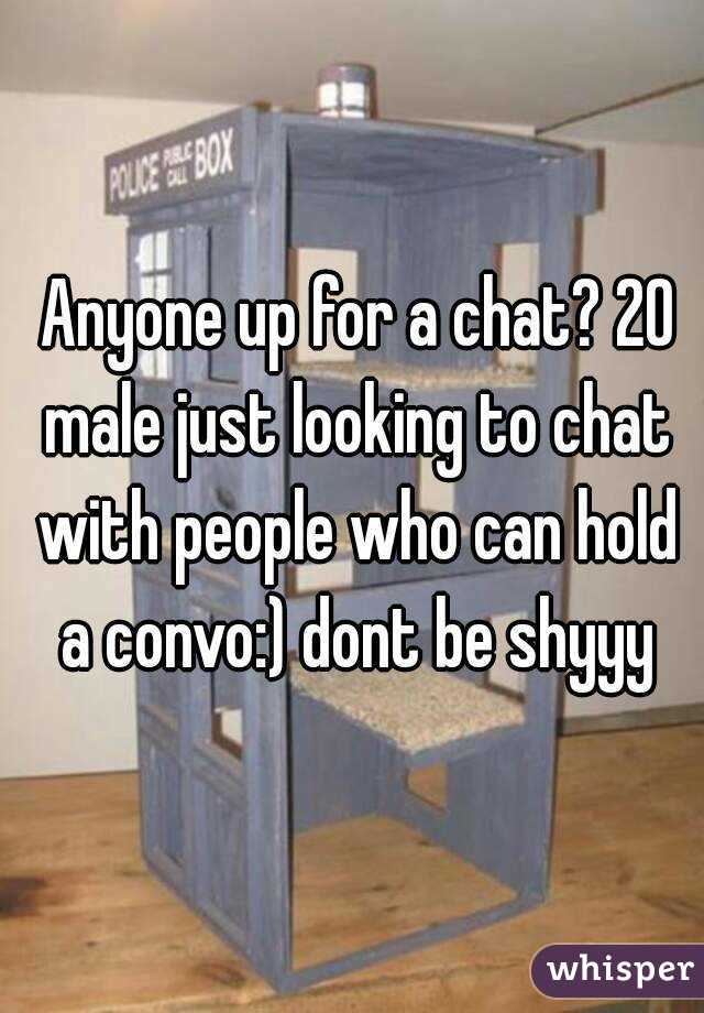 Anyone up for a chat? 20 male just looking to chat with people who can hold a convo:) dont be shyyy