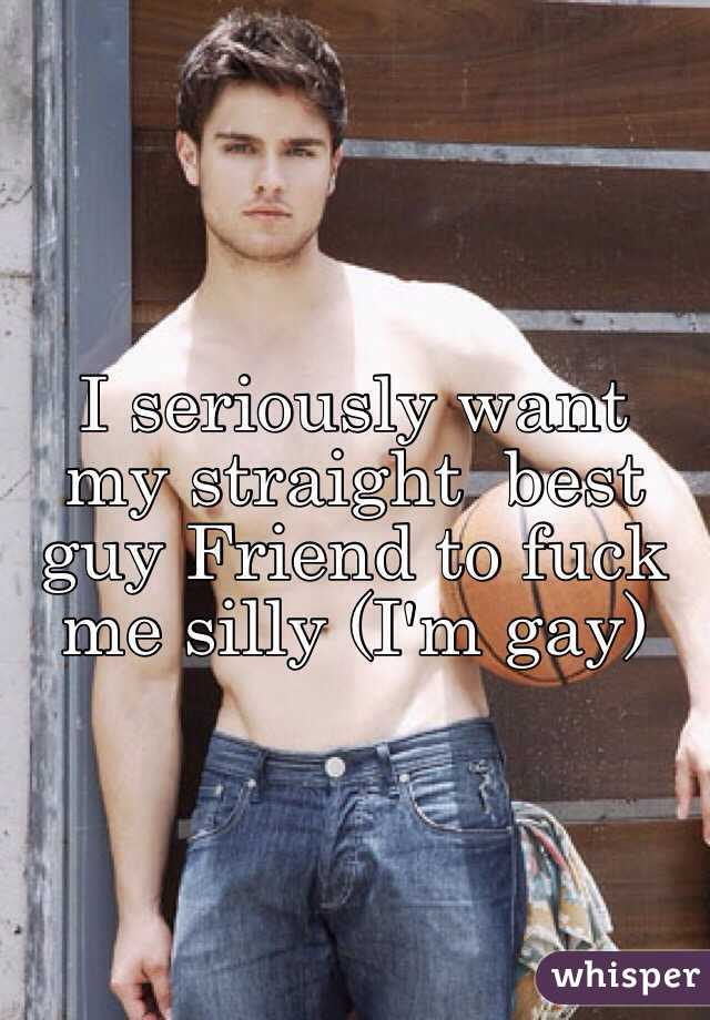 I seriously want my straight  best guy Friend to fuck me silly (I'm gay)