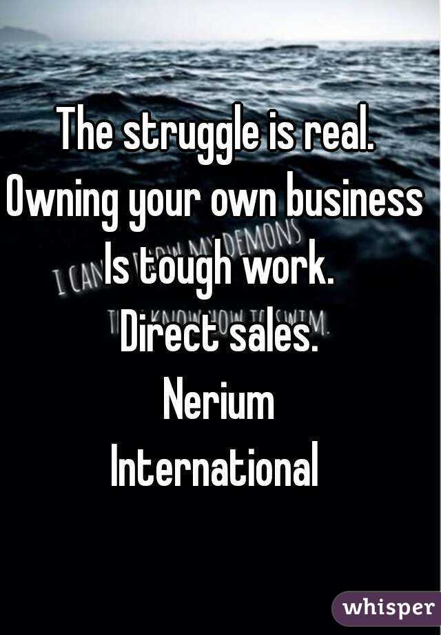 The struggle is real.  Owning your own business  Is tough work. Direct sales. Nerium International