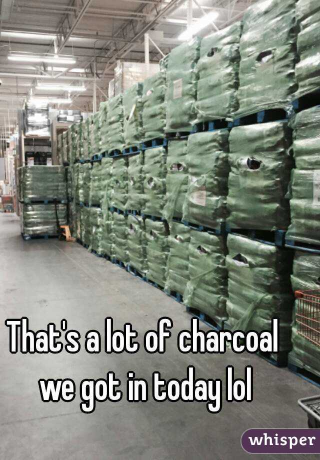 That's a lot of charcoal we got in today lol