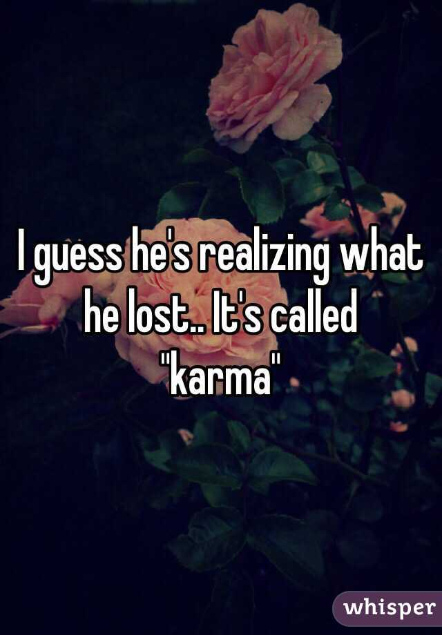 """I guess he's realizing what he lost.. It's called  """"karma"""""""