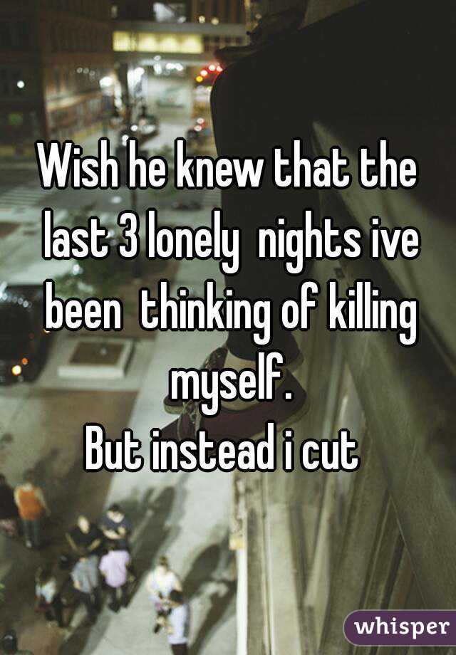 Wish he knew that the last 3 lonely  nights ive been  thinking of killing myself. But instead i cut