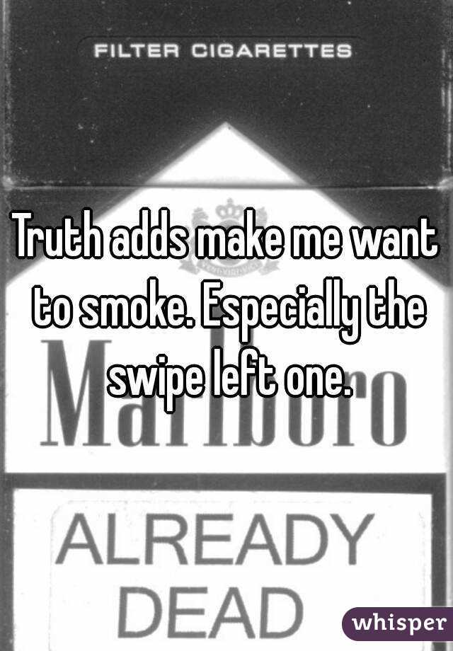 Truth adds make me want to smoke. Especially the swipe left one.