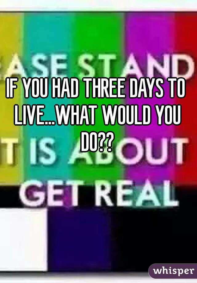 IF YOU HAD THREE DAYS TO LIVE...WHAT WOULD YOU DO??