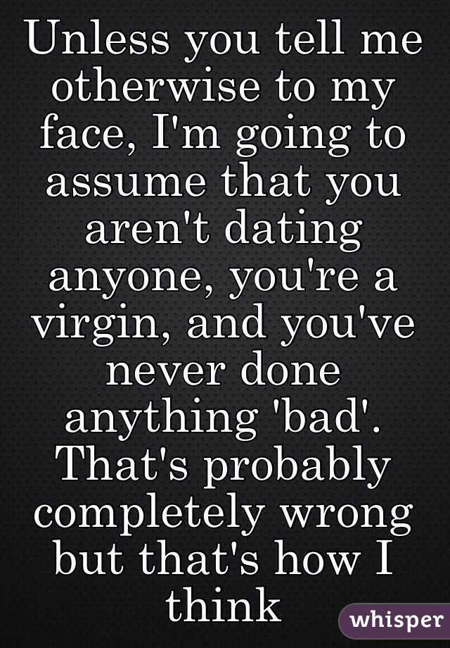 Unless you tell me otherwise to my face, I'm going to assume that you aren't dating anyone, you're a virgin, and you've never done anything 'bad'. That's probably completely wrong but that's how I think