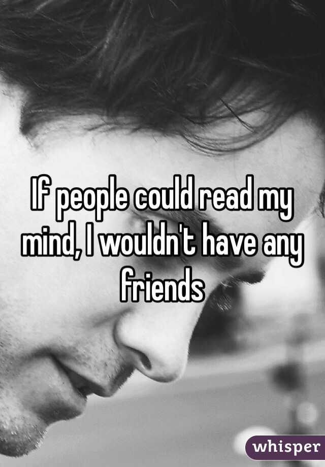If people could read my mind, I wouldn't have any friends