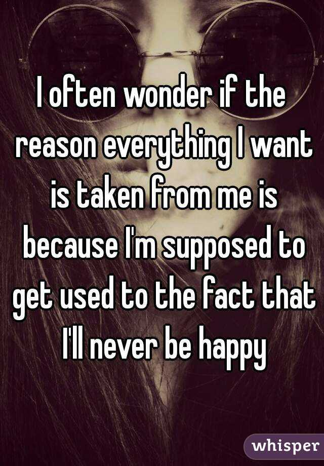 I often wonder if the reason everything I want is taken from me is because I'm supposed to get used to the fact that I'll never be happy