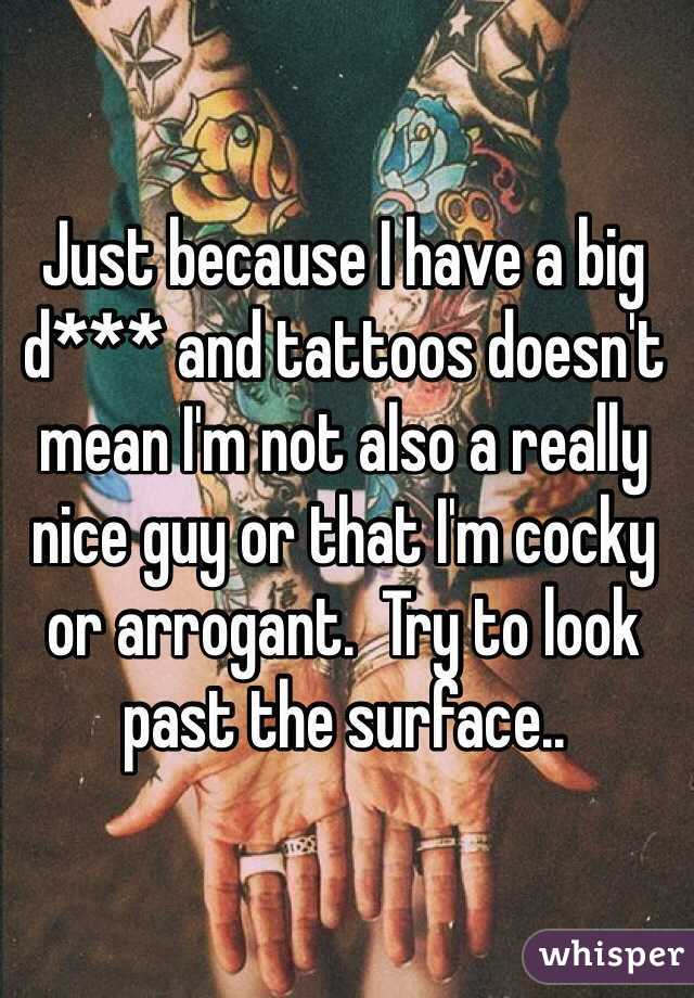Just because I have a big d*** and tattoos doesn't mean I'm not also a really nice guy or that I'm cocky or arrogant.  Try to look past the surface..