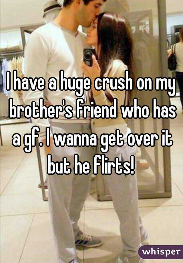 I have a huge crush on my brother's friend who has a gf. I wanna get over it but he flirts!