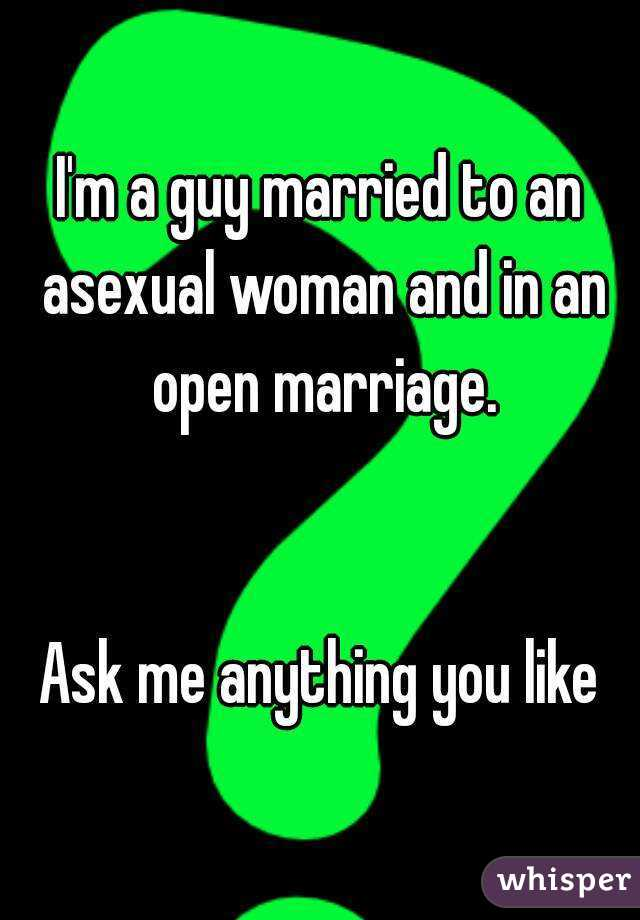 I'm a guy married to an asexual woman and in an open marriage.   Ask me anything you like