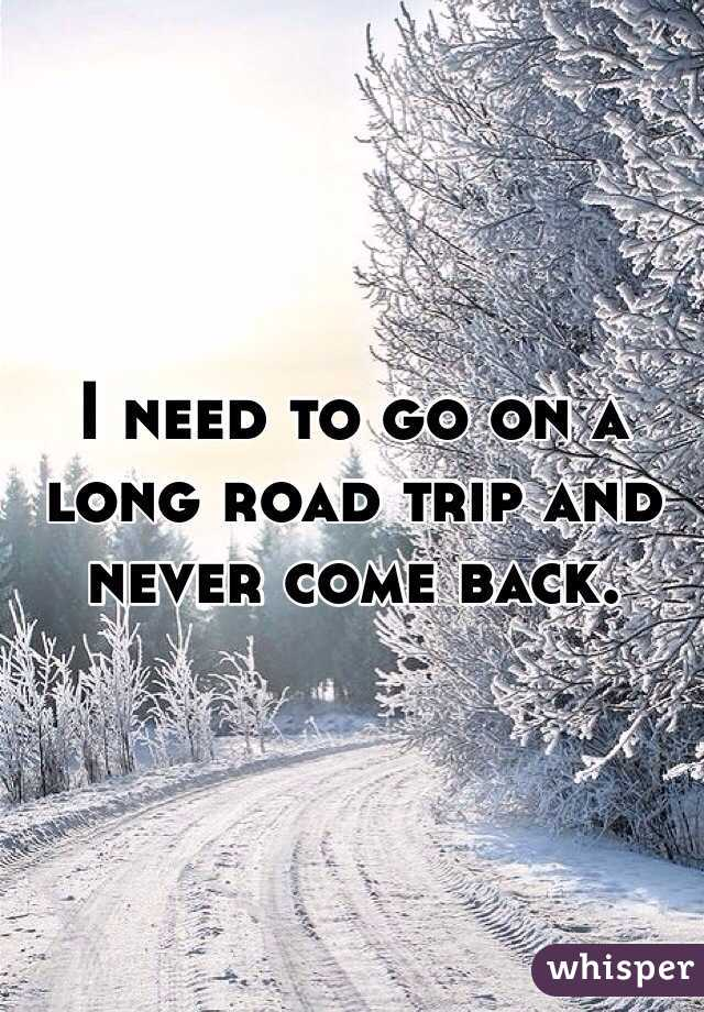 I need to go on a long road trip and never come back.