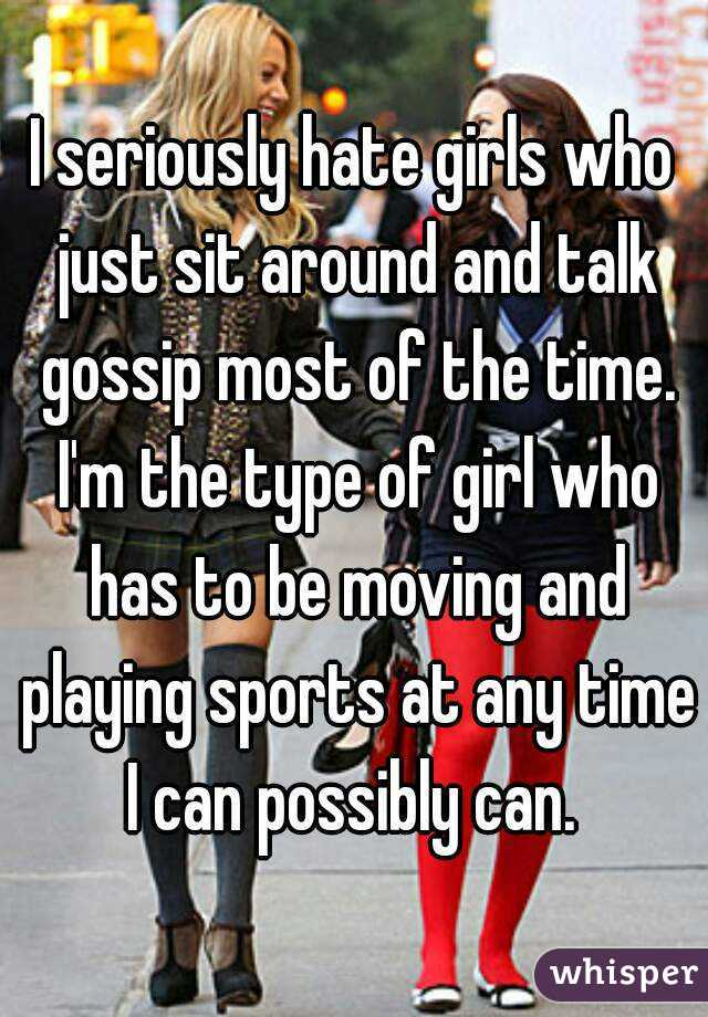 I seriously hate girls who just sit around and talk gossip most of the time. I'm the type of girl who has to be moving and playing sports at any time I can possibly can.