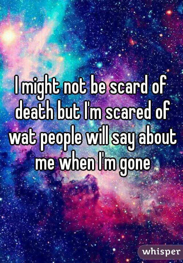 I might not be scard of death but I'm scared of wat people will say about me when I'm gone