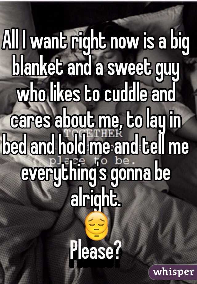 All I want right now is a big blanket and a sweet guy who likes to cuddle and cares about me, to lay in bed and hold me and tell me everything's gonna be alright.  😔 Please?