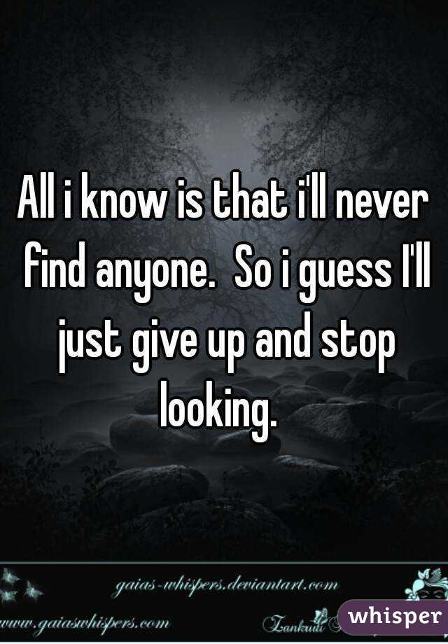 All i know is that i'll never find anyone.  So i guess I'll just give up and stop looking.