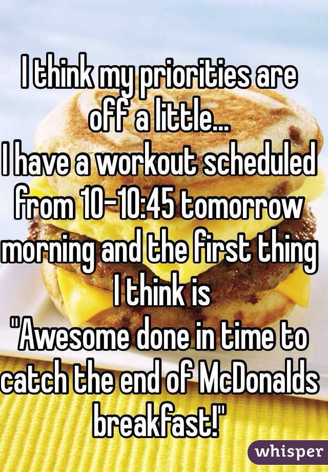 "I think my priorities are  off a little... I have a workout scheduled from 10-10:45 tomorrow morning and the first thing  I think is  ""Awesome done in time to catch the end of McDonalds breakfast!"""