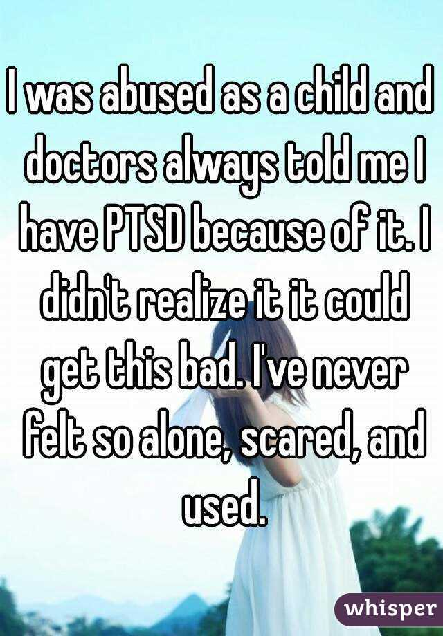I was abused as a child and doctors always told me I have PTSD because of it. I didn't realize it it could get this bad. I've never felt so alone, scared, and used.
