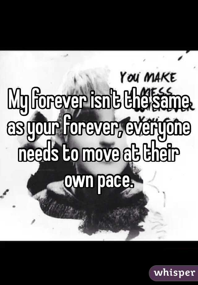 My forever isn't the same as your forever, everyone needs to move at their own pace.