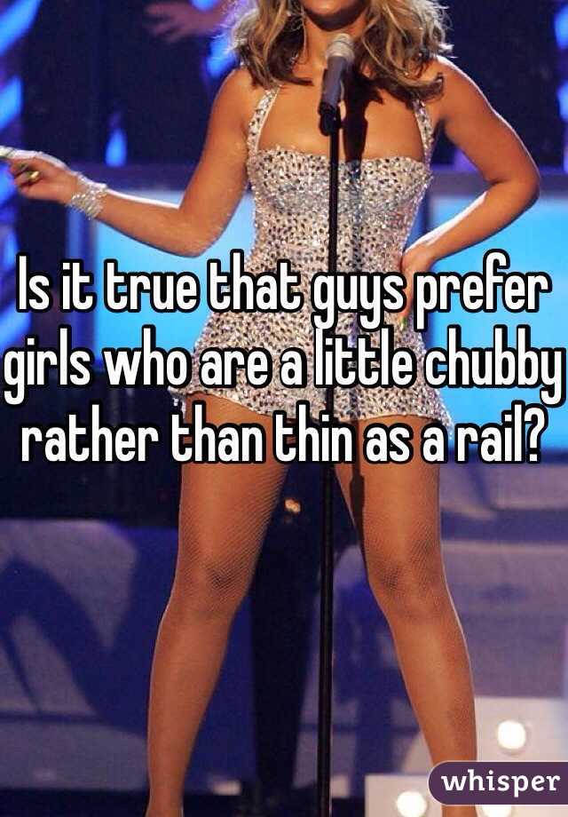 Is it true that guys prefer girls who are a little chubby rather than thin as a rail?