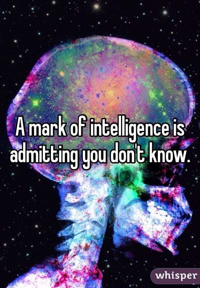 A mark of intelligence is admitting you don't know.