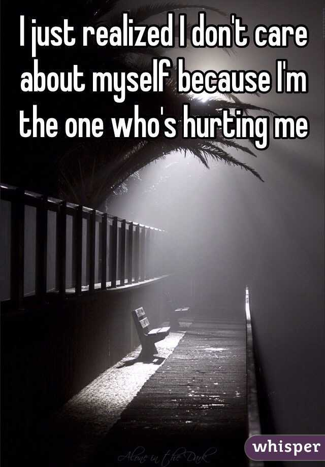 I just realized I don't care about myself because I'm the one who's hurting me