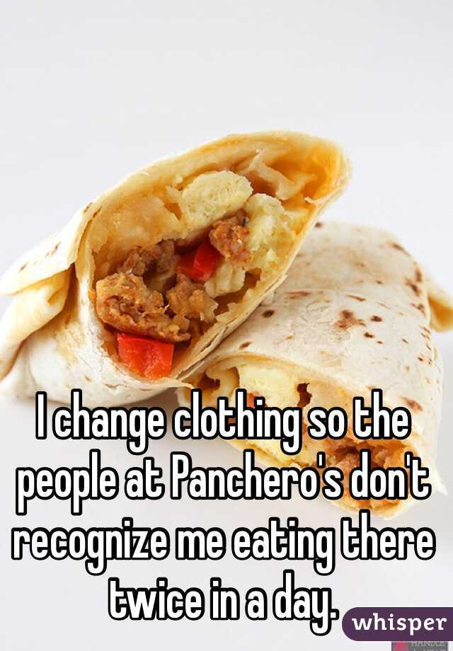I change clothing so the people at Panchero's don't recognize me eating there twice in a day.
