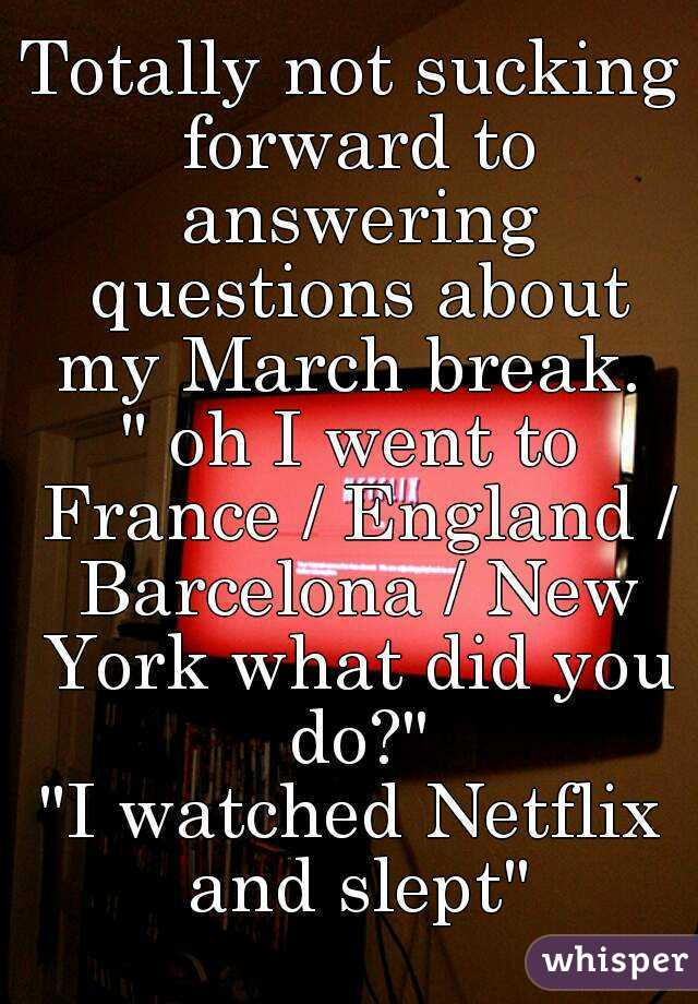 """Totally not sucking forward to answering questions about my March break.  """" oh I went to France / England / Barcelona / New York what did you do?"""" """"I watched Netflix and slept"""""""