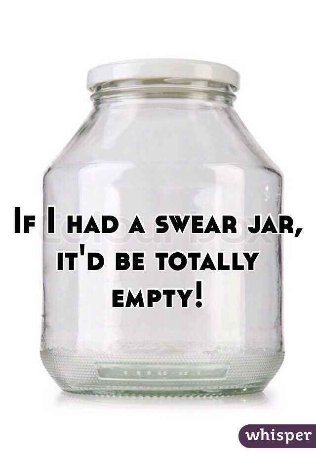 If I had a swear jar, it'd be totally empty!