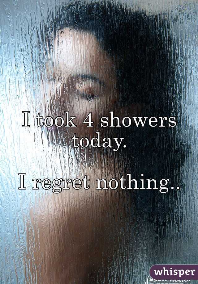 I took 4 showers today.  I regret nothing..