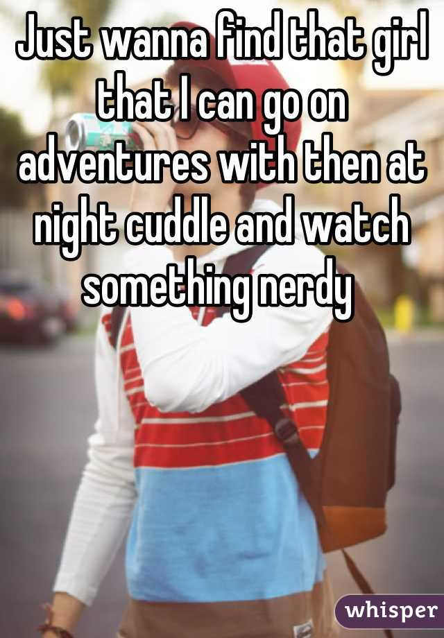 Just wanna find that girl that I can go on adventures with then at night cuddle and watch something nerdy