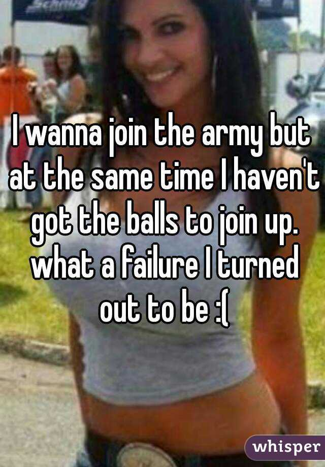 I wanna join the army but at the same time I haven't got the balls to join up. what a failure I turned out to be :(