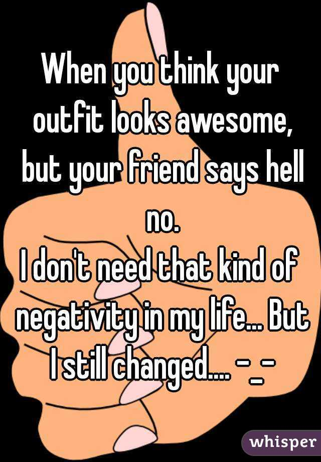 When you think your outfit looks awesome, but your friend says hell no. I don't need that kind of negativity in my life... But I still changed.... -_-