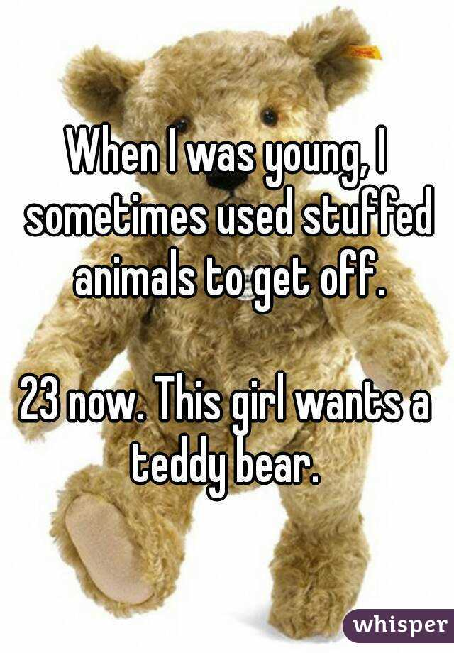 When I was young, I sometimes used stuffed animals to get off.  23 now. This girl wants a teddy bear.